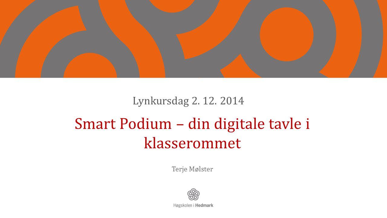 Smart Podium – din digitale tavle i klasserommet Terje Mølster Lynkursdag 2. 12. 2014