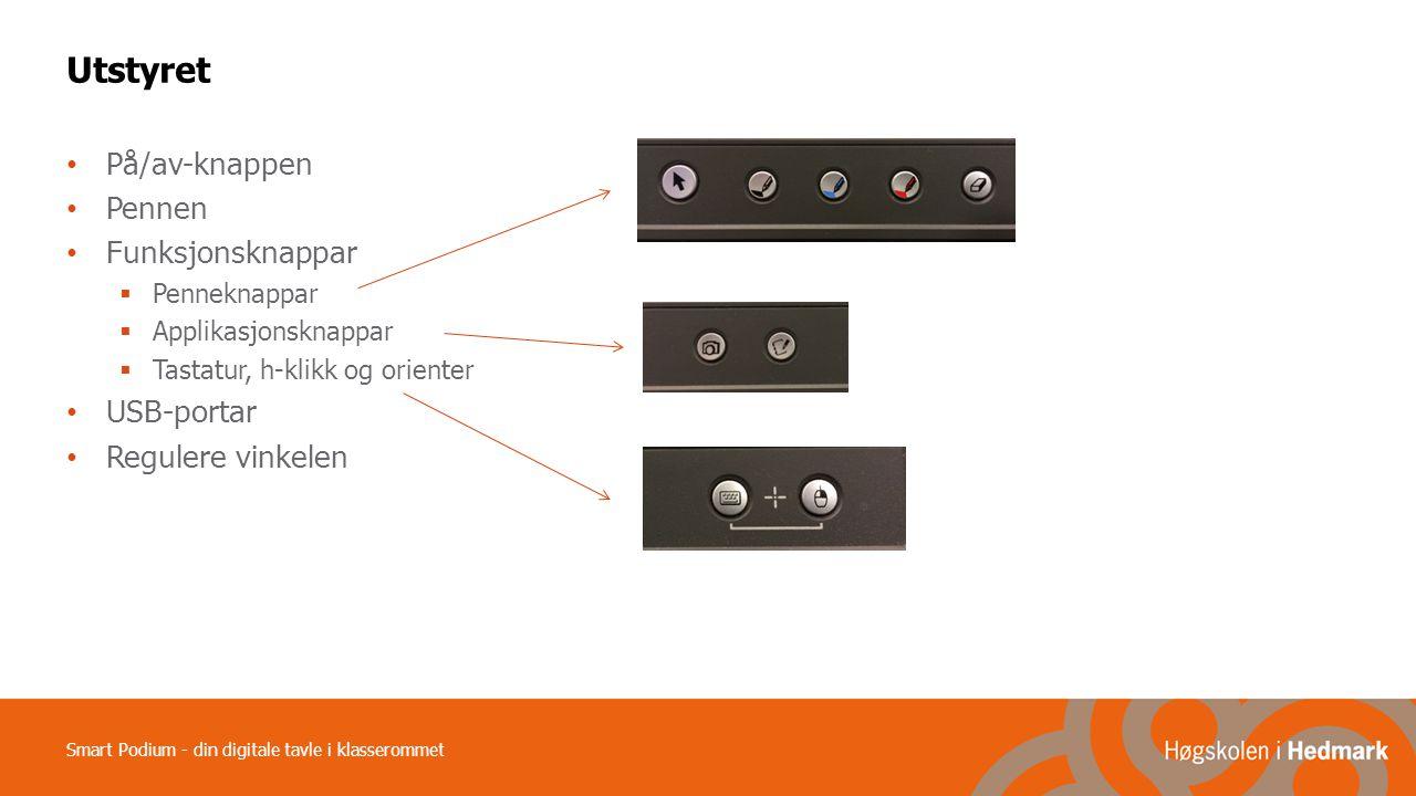 Smart Podium - din digitale tavle i klasserommet Utstyret På/av-knappen Pennen Funksjonsknappar  Penneknappar  Applikasjonsknappar  Tastatur, h-klikk og orienter USB-portar Regulere vinkelen
