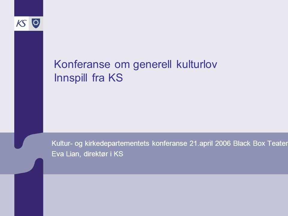 Konferanse om generell kulturlov Innspill fra KS Kultur- og kirkedepartementets konferanse 21.april 2006 Black Box Teater Eva Lian, direktør i KS