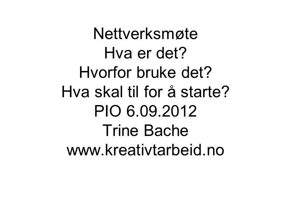 Nettverksmøte Hva er det? Hvorfor bruke det? Hva skal til for å starte? PIO 6.09.2012 Trine Bache www.kreativtarbeid.no