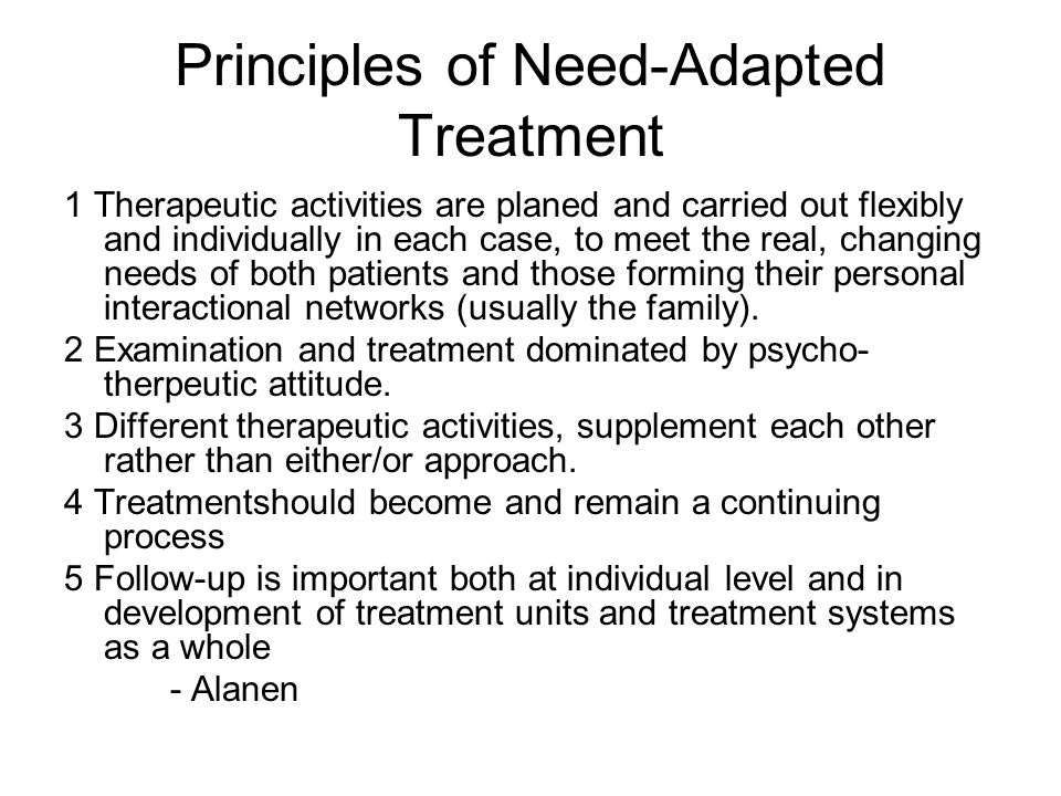 Principles of Need-Adapted Treatment 1 Therapeutic activities are planed and carried out flexibly and individually in each case, to meet the real, cha