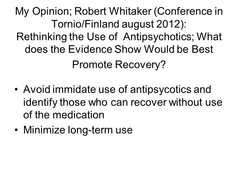 My Opinion; Robert Whitaker (Conference in Tornio/Finland august 2012): Rethinking the Use of Antipsychotics; What does the Evidence Show Would be Bes