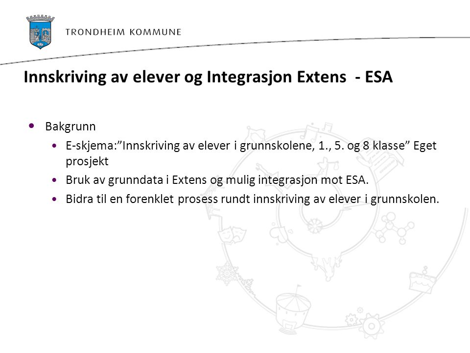 """Innskriving av elever og Integrasjon Extens - ESA Bakgrunn E-skjema:""""Innskriving av elever i grunnskolene, 1., 5. og 8 klasse"""" Eget prosjekt Bruk av g"""