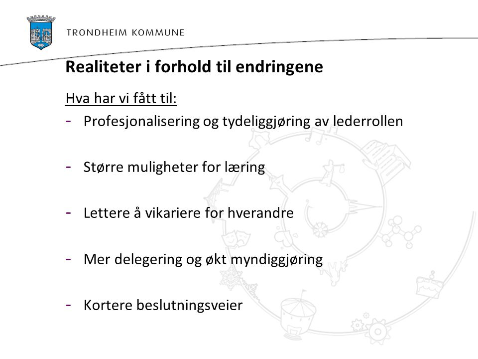 Realiteter i forhold til endringene Hva har vi fått til: - Profesjonalisering og tydeliggjøring av lederrollen - Større muligheter for læring - Letter