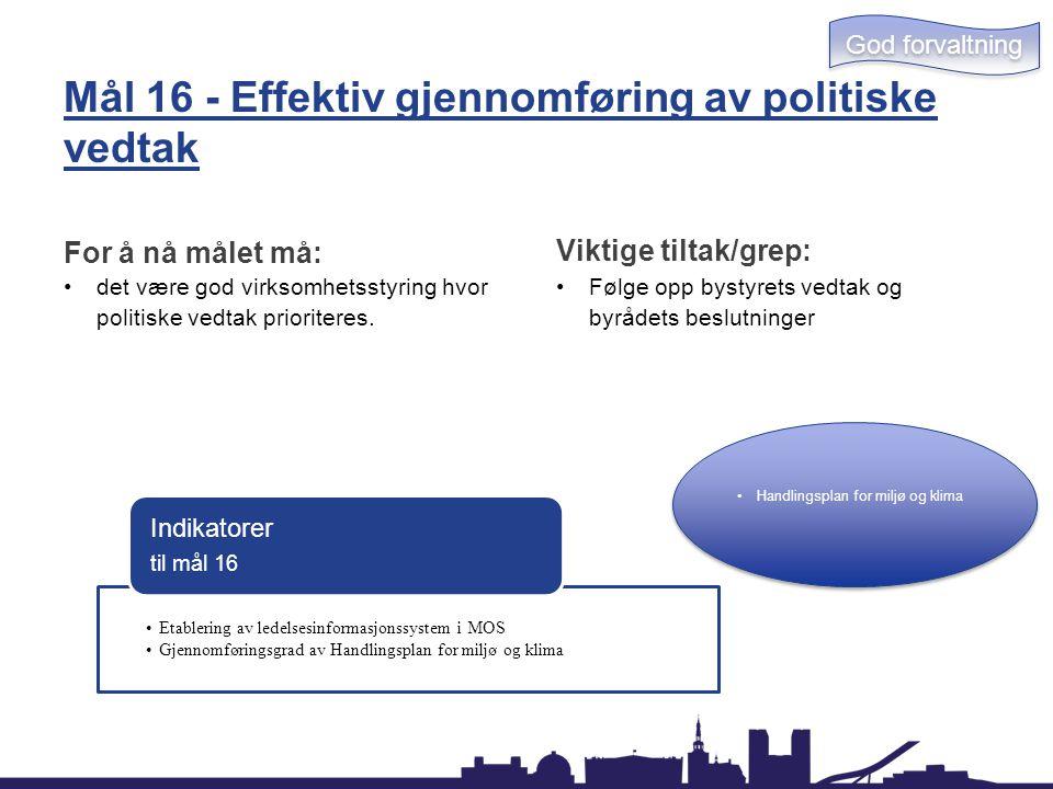 Mål 16 - Effektiv gjennomføring av politiske vedtak For å nå målet må: det være god virksomhetsstyring hvor politiske vedtak prioriteres. Viktige tilt