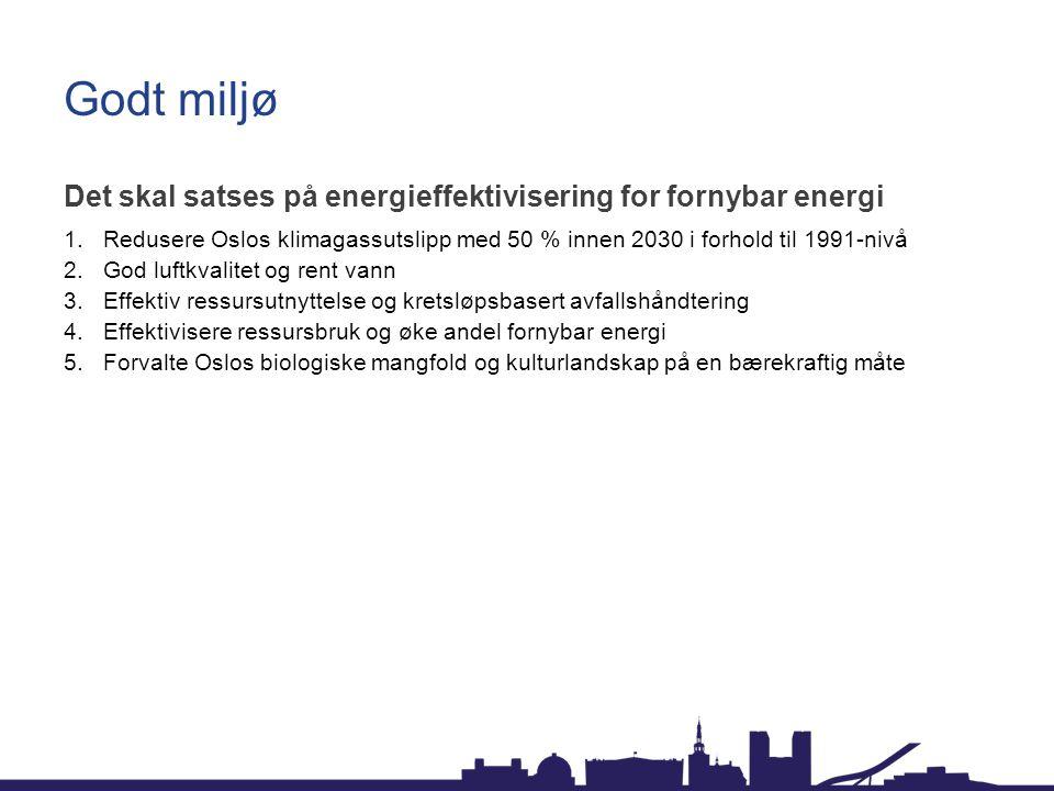 Godt miljø Det skal satses på energieffektivisering for fornybar energi 1.Redusere Oslos klimagassutslipp med 50 % innen 2030 i forhold til 1991-nivå
