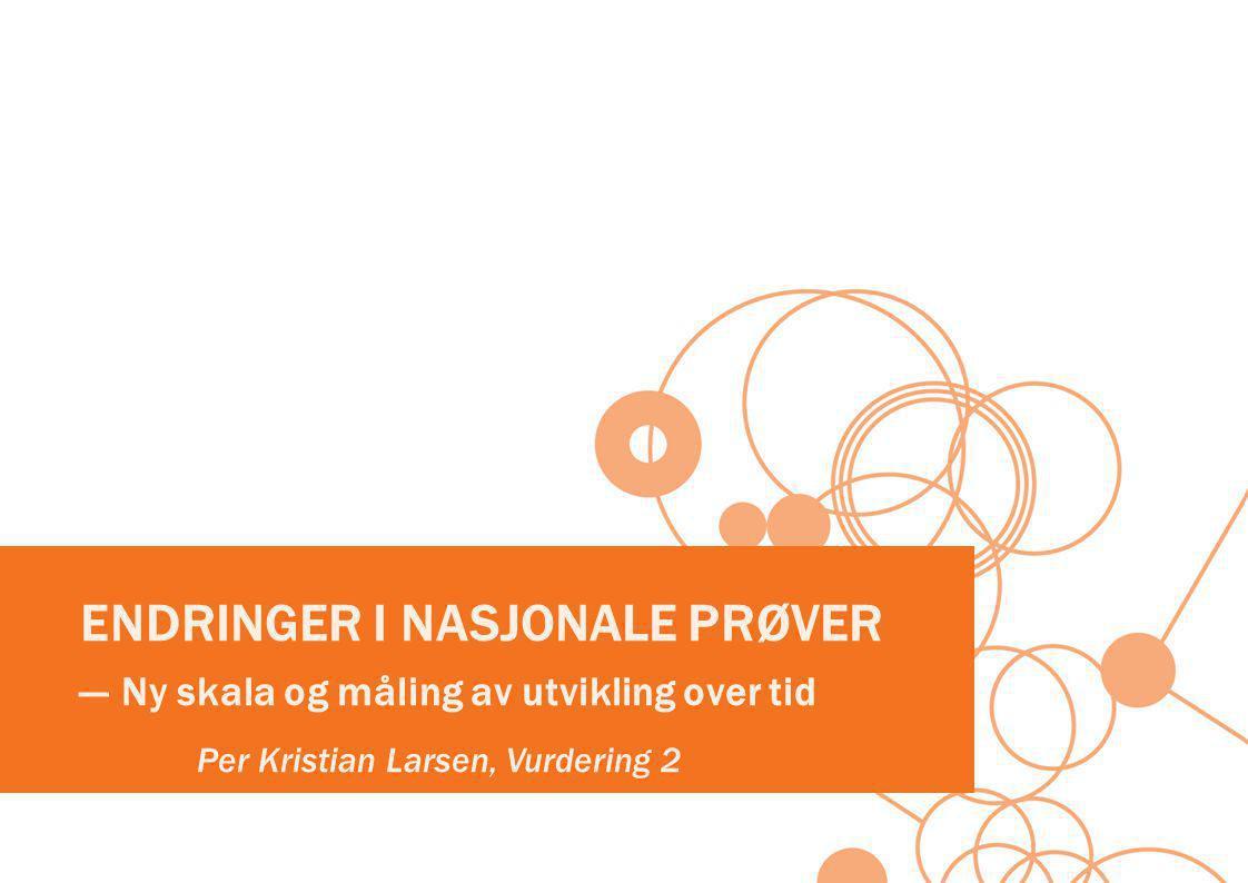 ENDRINGER I NASJONALE PRØVER ― Ny skala og måling av utvikling over tid Per Kristian Larsen, Vurdering 2