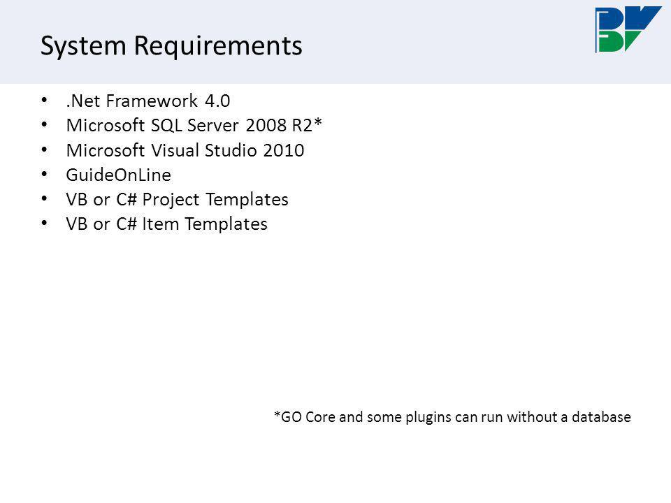 System Requirements.Net Framework 4.0 Microsoft SQL Server 2008 R2* Microsoft Visual Studio 2010 GuideOnLine VB or C# Project Templates VB or C# Item Templates *GO Core and some plugins can run without a database