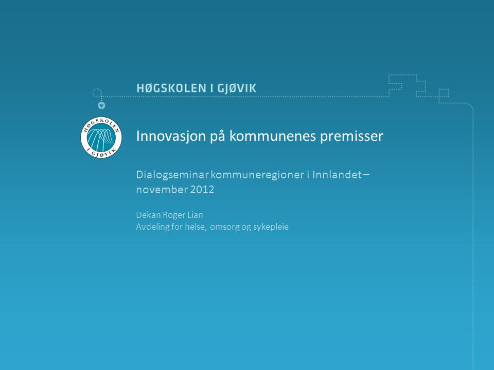Dialogseminar kommuneregioner i Innlandet – november 2012 Dekan Roger Lian Avdeling for helse, omsorg og sykepleie Innovasjon på kommunenes premisser