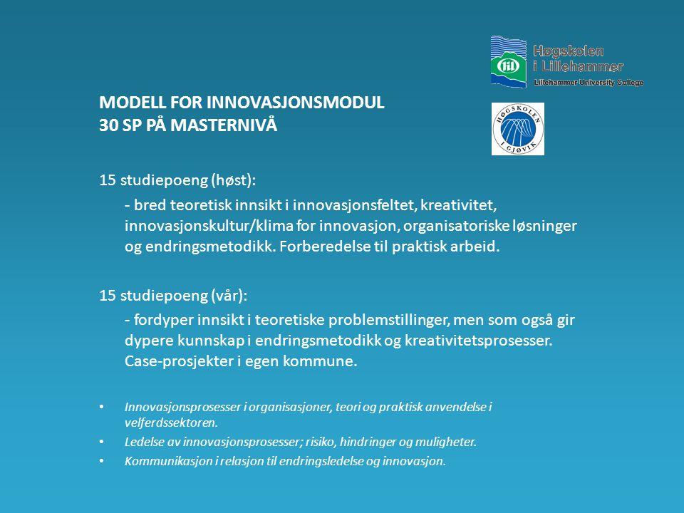 MODELL FOR INNOVASJONSMODUL 30 SP PÅ MASTERNIVÅ 15 studiepoeng (høst): - bred teoretisk innsikt i innovasjonsfeltet, kreativitet, innovasjonskultur/klima for innovasjon, organisatoriske løsninger og endringsmetodikk.