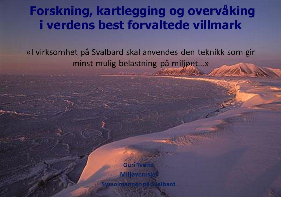 Forskning, kartlegging og overvåking i verdens best forvaltede villmark «I virksomhet på Svalbard skal anvendes den teknikk som gir minst mulig belastning på miljøet…» Guri Tveito Miljøvernsjef Sysselmannen på Svalbard