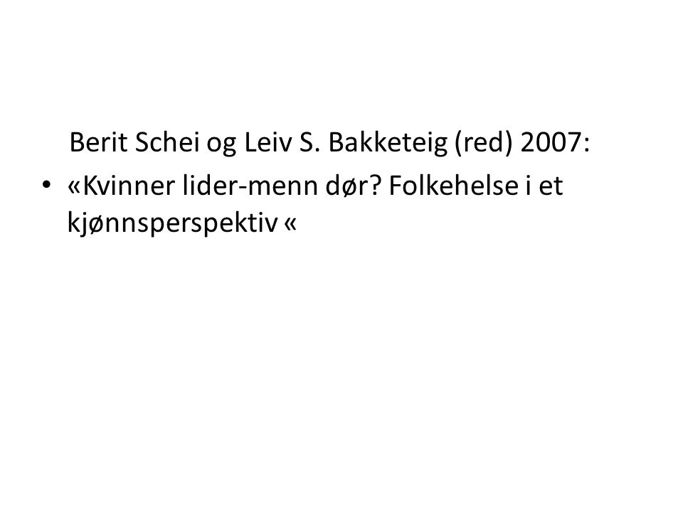 Berit Schei og Leiv S. Bakketeig (red) 2007: «Kvinner lider-menn dør? Folkehelse i et kjønnsperspektiv «