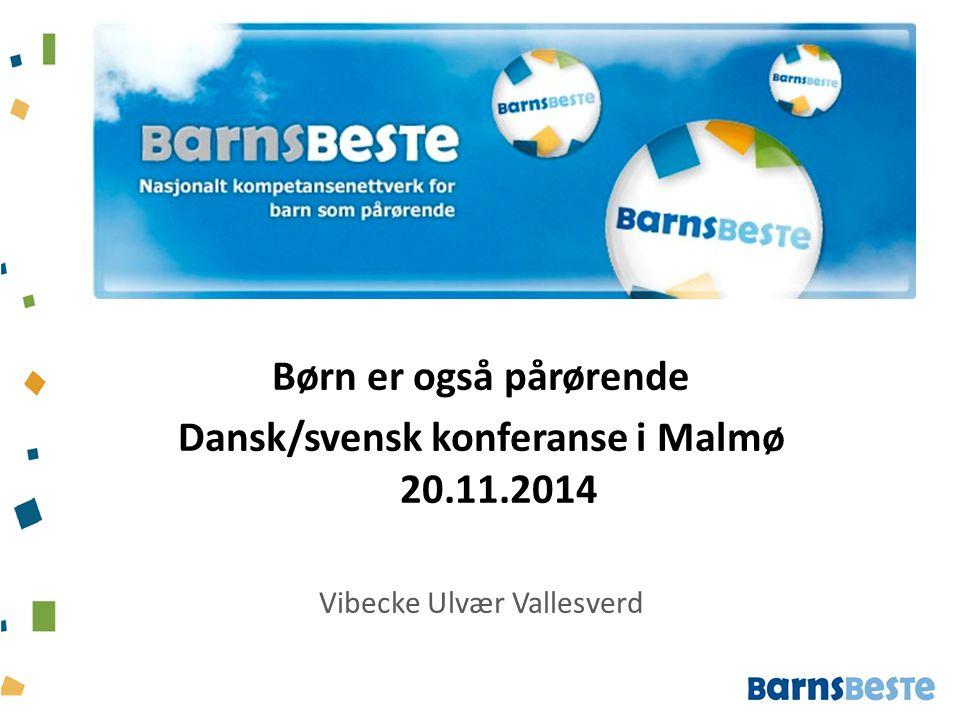 Børn er også pårørende Dansk/svensk konferanse i Malmø 20.11.2014 Vibecke Ulvær Vallesverd