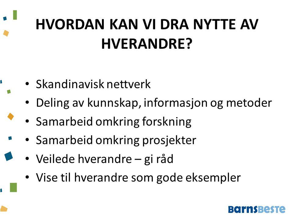 HVORDAN KAN VI DRA NYTTE AV HVERANDRE? Skandinavisk nettverk Deling av kunnskap, informasjon og metoder Samarbeid omkring forskning Samarbeid omkring