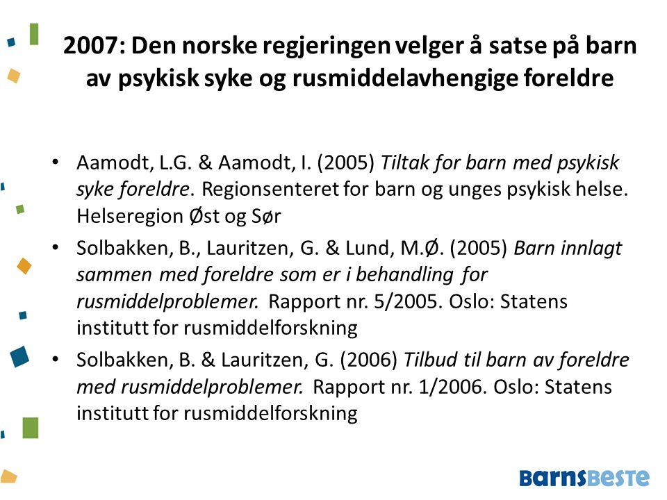 2007: Den norske regjeringen velger å satse på barn av psykisk syke og rusmiddelavhengige foreldre Aamodt, L.G. & Aamodt, I. (2005) Tiltak for barn me