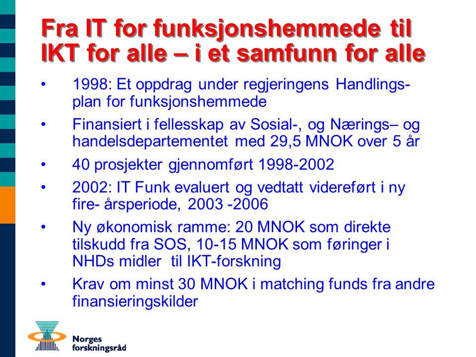 Fra IT for funksjonshemmede til IKT for alle – i et samfunn for alle 1998: Et oppdrag under regjeringens Handlings- plan for funksjonshemmede Finansiert i fellesskap av Sosial-, og Nærings– og handelsdepartementet med 29,5 MNOK over 5 år 40 prosjekter gjennomført 1998-2002 2002: IT Funk evaluert og vedtatt videreført i ny fire- årsperiode, 2003 -2006 Ny økonomisk ramme: 20 MNOK som direkte tilskudd fra SOS, 10-15 MNOK som føringer i NHDs midler til IKT-forskning Krav om minst 30 MNOK i matching funds fra andre finansieringskilder
