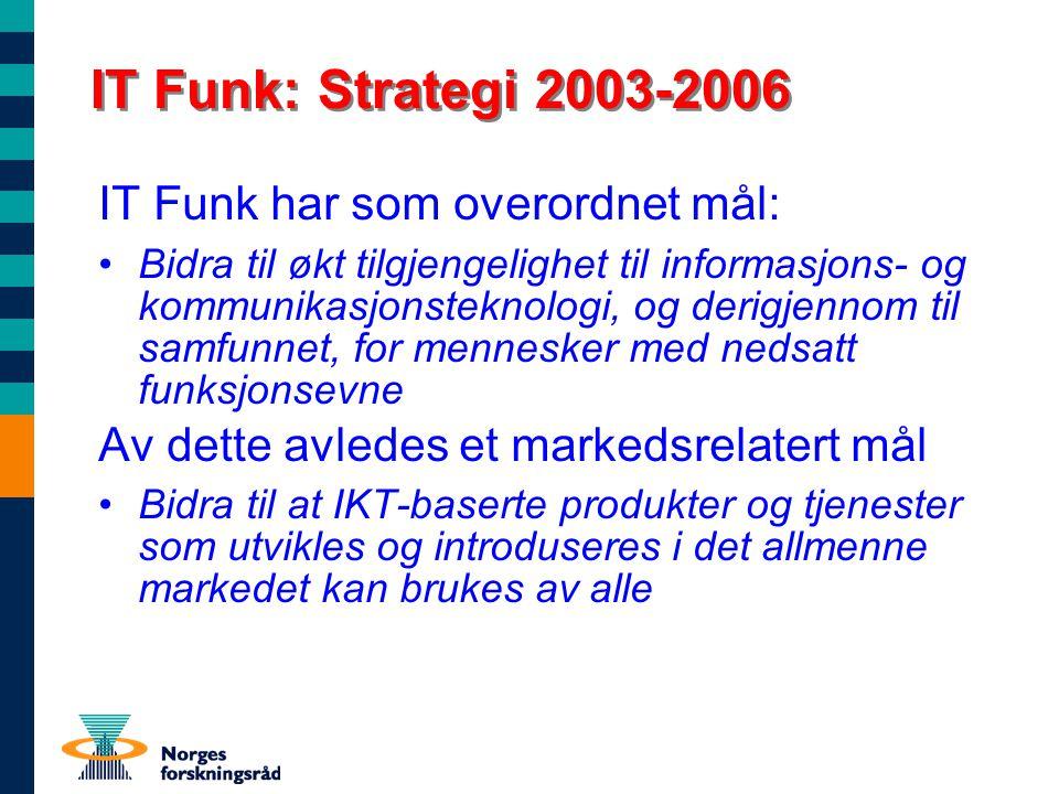 IT Funk: Strategi 2003-2006 IT Funk har som overordnet mål: Bidra til økt tilgjengelighet til informasjons- og kommunikasjonsteknologi, og derigjennom til samfunnet, for mennesker med nedsatt funksjonsevne Av dette avledes et markedsrelatert mål Bidra til at IKT-baserte produkter og tjenester som utvikles og introduseres i det allmenne markedet kan brukes av alle