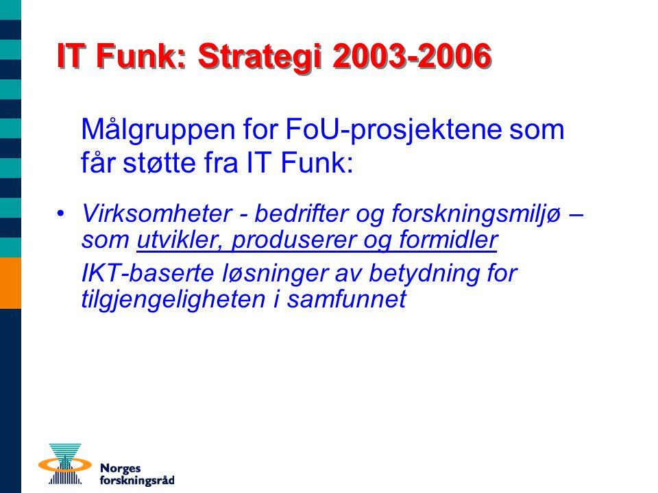 IT Funk: Strategi 2003-2006 Målgruppen for FoU-prosjektene som får støtte fra IT Funk: Virksomheter - bedrifter og forskningsmiljø – som utvikler, produserer og formidler IKT-baserte løsninger av betydning for tilgjengeligheten i samfunnet