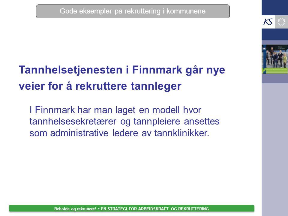 Beholde og rekruttere! EN STRATEGI FOR ARBEIDSKRAFT OG REKRUTTERING Tannhelsetjenesten i Finnmark går nye veier for å rekruttere tannleger I Finnmark