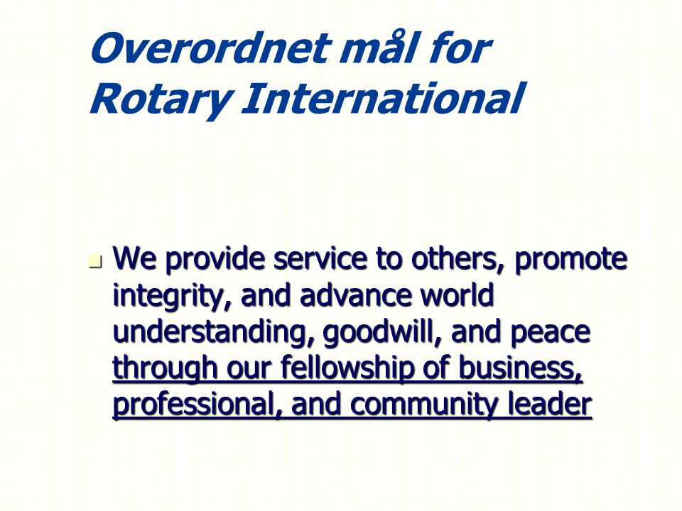 Overordnet mål for Rotary International We provide service to others, promote integrity, and advance world understanding, goodwill, and peace through our fellowship of business, professional, and community leader We provide service to others, promote integrity, and advance world understanding, goodwill, and peace through our fellowship of business, professional, and community leader