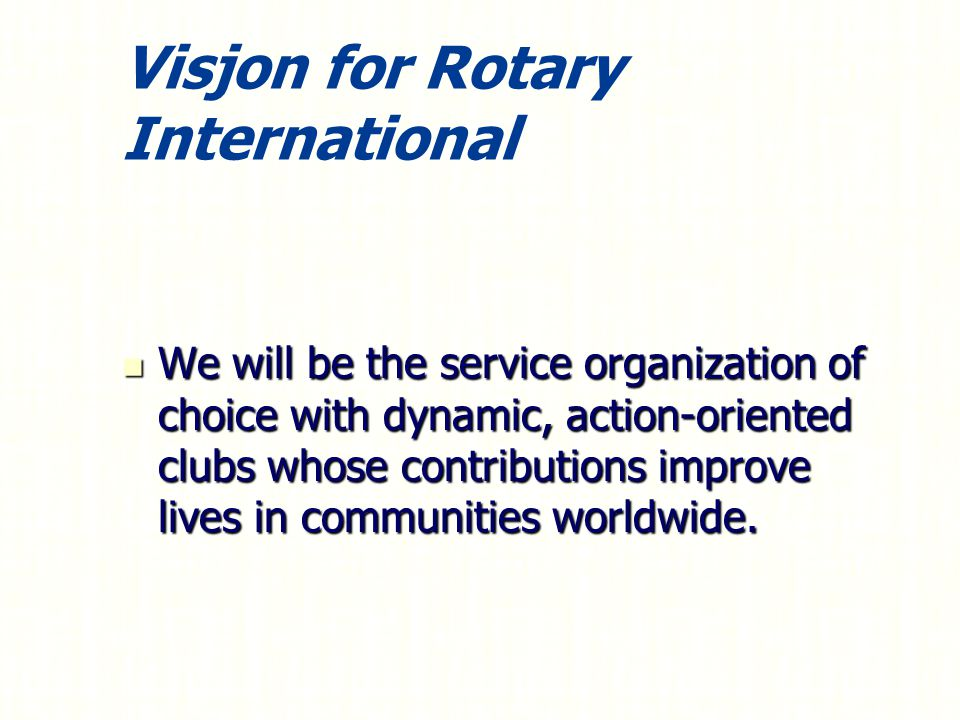 Visjon for Rotary International We will be the service organization of choice with dynamic, action-oriented clubs whose contributions improve lives in communities worldwide.