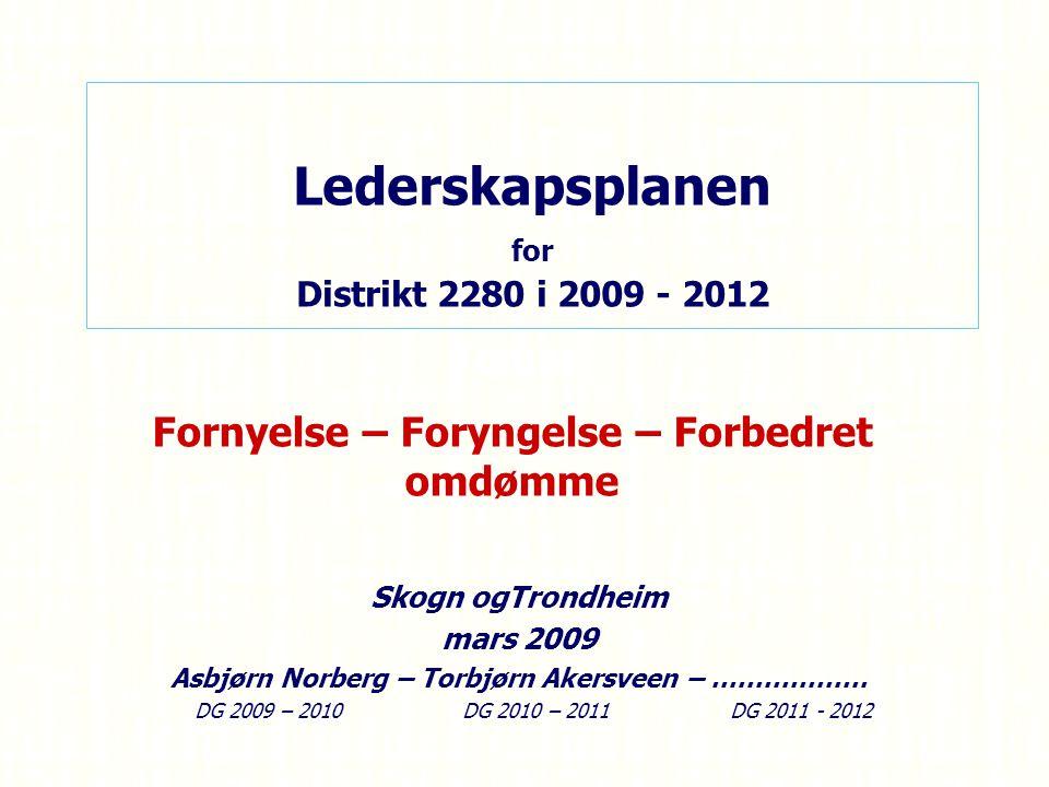 Lederskapsplanen for Distrikt 2280 i 2009 - 2012 Skogn ogTrondheim mars 2009 Asbjørn Norberg – Torbjørn Akersveen – ……………… DG 2009 – 2010 DG 2010 – 2011 DG 2011 - 2012 Tema: Fornyelse – Foryngelse – Forbedret omdømme