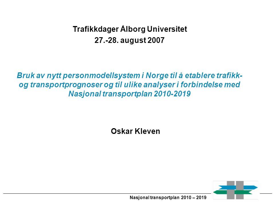 Nasjonal transportplan 2010 – 2019 Oskar Kleven Trafikkdager Ålborg Universitet 27.-28. august 2007 Bruk av nytt personmodellsystem i Norge til å etab