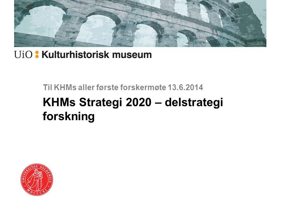 Til KHMs aller første forskermøte 13.6.2014 KHMs Strategi 2020 – delstrategi forskning