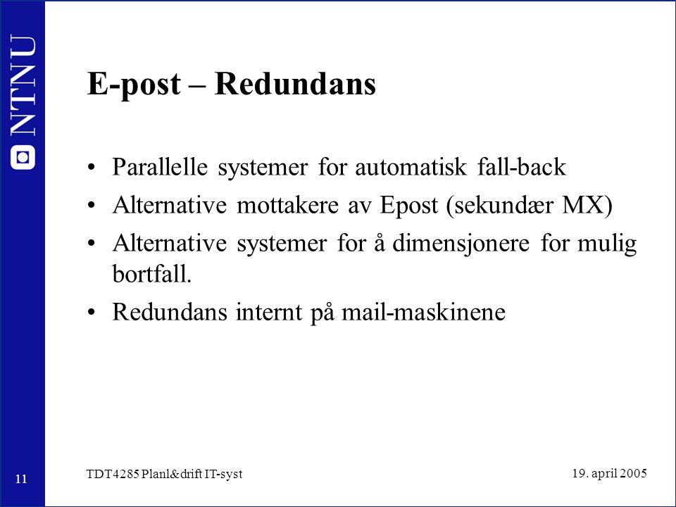 11 19. april 2005 TDT4285 Planl&drift IT-syst E-post – Redundans Parallelle systemer for automatisk fall-back Alternative mottakere av Epost (sekundær