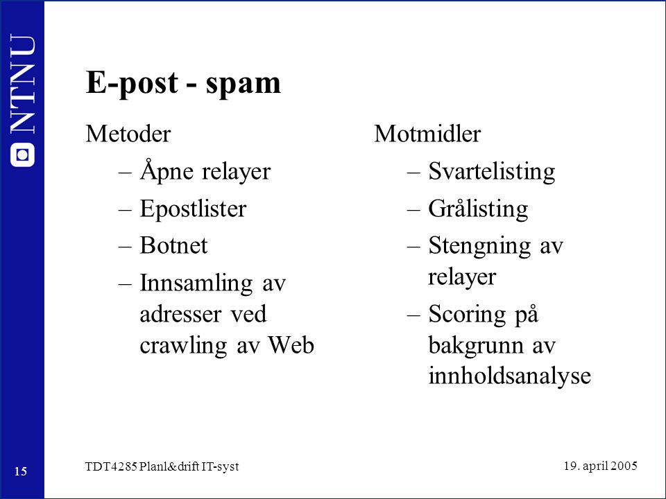 15 19. april 2005 TDT4285 Planl&drift IT-syst E-post - spam Metoder –Åpne relayer –Epostlister –Botnet –Innsamling av adresser ved crawling av Web Mot