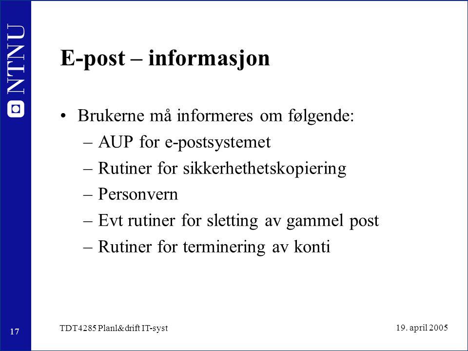 17 19. april 2005 TDT4285 Planl&drift IT-syst E-post – informasjon Brukerne må informeres om følgende: –AUP for e-postsystemet –Rutiner for sikkerheth