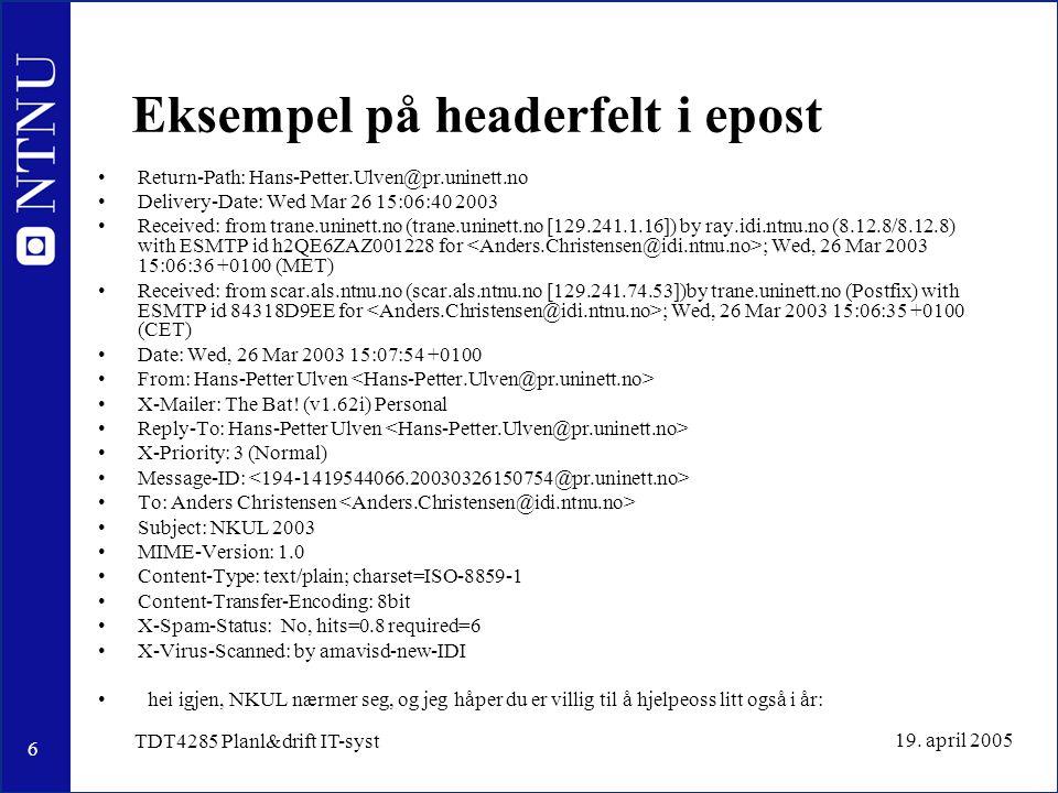 6 19. april 2005 TDT4285 Planl&drift IT-syst Eksempel på headerfelt i epost Return-Path: Hans-Petter.Ulven@pr.uninett.no Delivery-Date: Wed Mar 26 15: