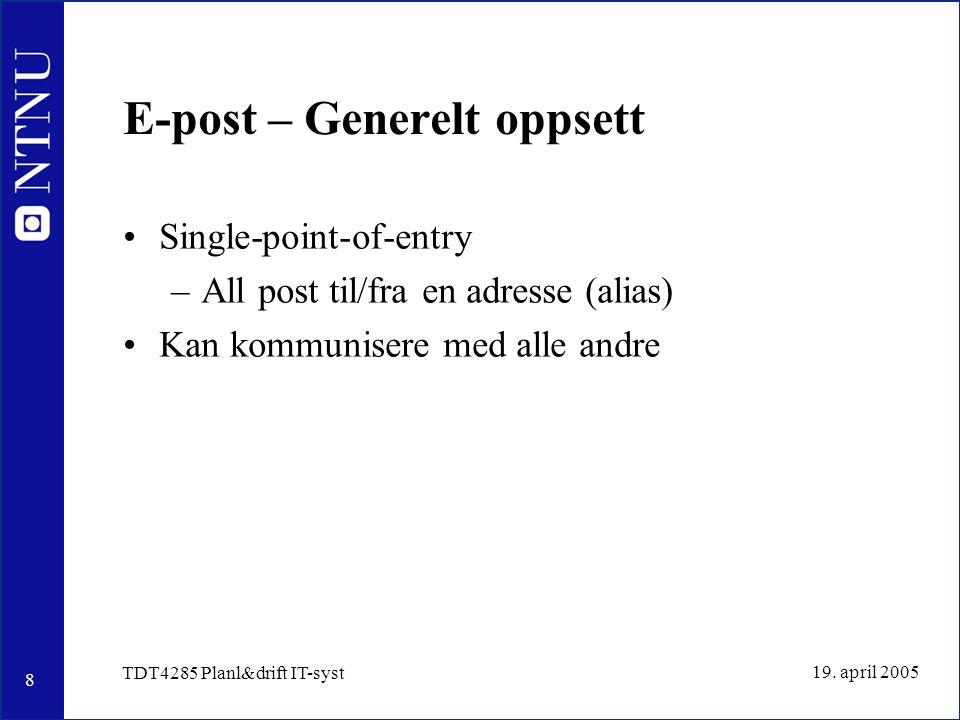 8 19. april 2005 TDT4285 Planl&drift IT-syst E-post – Generelt oppsett Single-point-of-entry –All post til/fra en adresse (alias) Kan kommunisere med