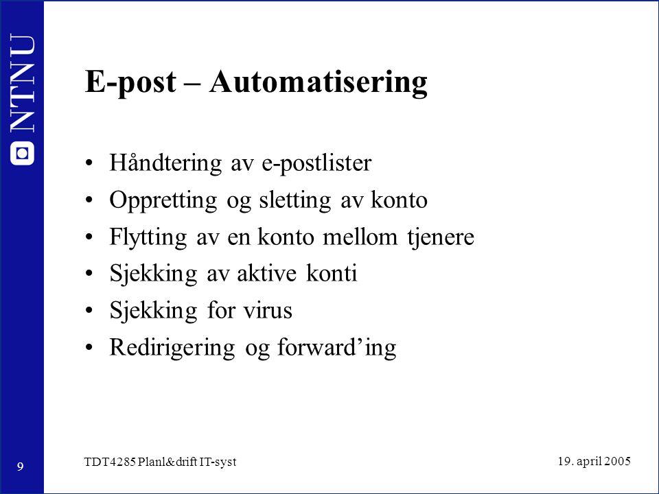 9 19. april 2005 TDT4285 Planl&drift IT-syst E-post – Automatisering Håndtering av e-postlister Oppretting og sletting av konto Flytting av en konto m