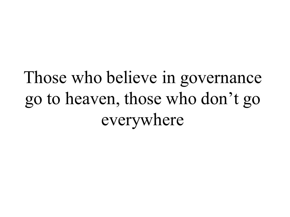 Those who believe in governance go to heaven, those who don't go everywhere