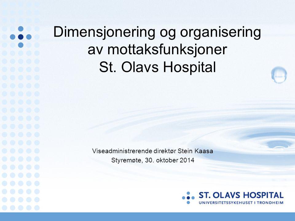 Dimensjonering og organisering av mottaksfunksjoner St. Olavs Hospital Viseadministrerende direktør Stein Kaasa Styremøte, 30. oktober 2014