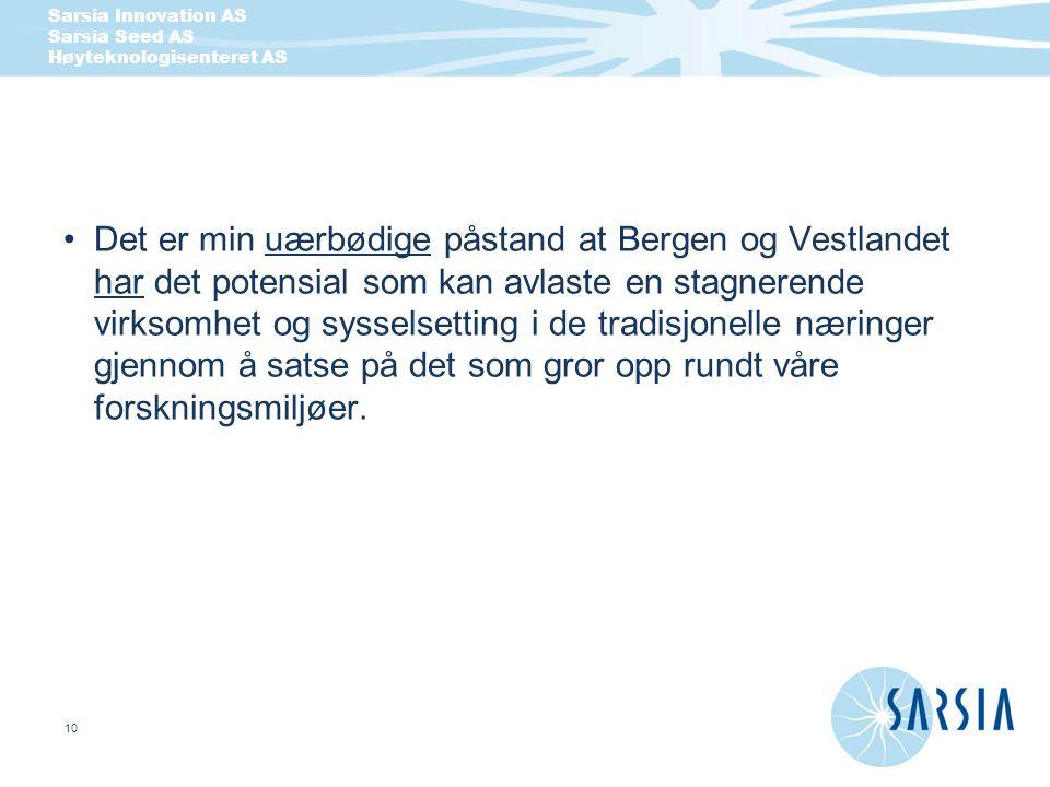 Sarsia Innovation AS Sarsia Seed AS Høyteknologisenteret AS 10 Det er min uærbødige påstand at Bergen og Vestlandet har det potensial som kan avlaste