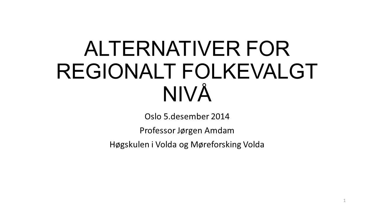 ALTERNATIVER FOR REGIONALT FOLKEVALGT NIVÅ Oslo 5.desember 2014 Professor Jørgen Amdam Høgskulen i Volda og Møreforsking Volda 1
