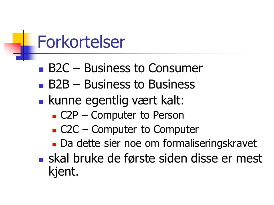 Forkortelser B2C – Business to Consumer B2B – Business to Business kunne egentlig vært kalt: C2P – Computer to Person C2C – Computer to Computer Da de