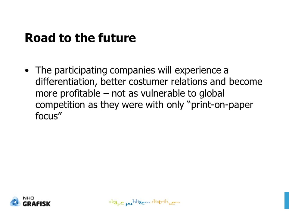 Road to the future The participating companies will experience a differentiation, better costumer relations and become more profitable – not as vulnerable to global competition as they were with only print-on-paper focus
