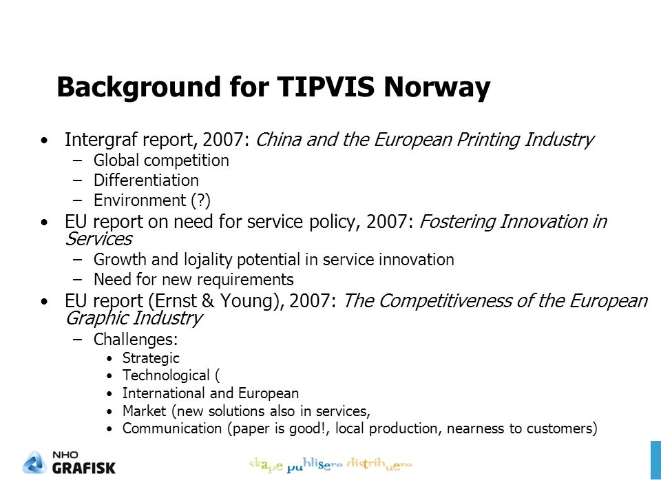 Background for TIPVIS Norway Intergraf report, 2007: China and the European Printing Industry –Global competition –Differentiation –Environment (?) EU report on need for service policy, 2007: Fostering Innovation in Services –Growth and lojality potential in service innovation –Need for new requirements EU report (Ernst & Young), 2007: The Competitiveness of the European Graphic Industry –Challenges: Strategic Technological ( International and European Market (new solutions also in services, Communication (paper is good!, local production, nearness to customers)