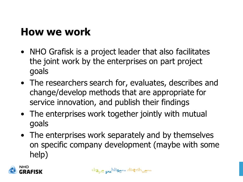How we work NHO Grafisk is a project leader that also facilitates the joint work by the enterprises on part project goals The researchers search for, evaluates, describes and change/develop methods that are appropriate for service innovation, and publish their findings The enterprises work together jointly with mutual goals The enterprises work separately and by themselves on specific company development (maybe with some help)