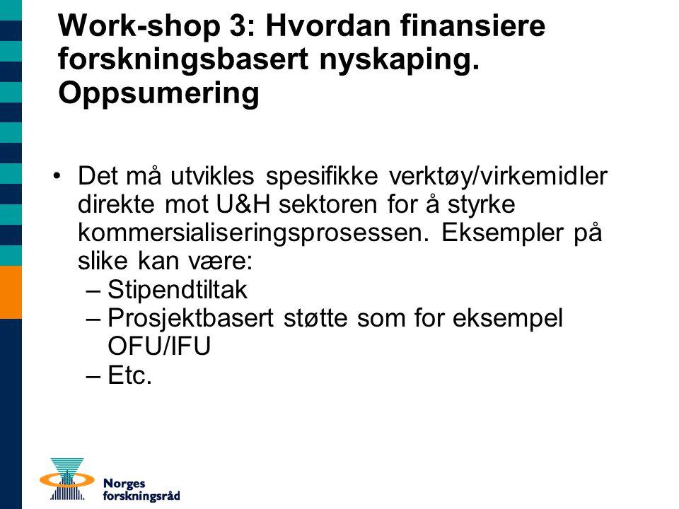 Work-shop 3: Hvordan finansiere forskningsbasert nyskaping. Oppsumering Det må utvikles spesifikke verktøy/virkemidler direkte mot U&H sektoren for å