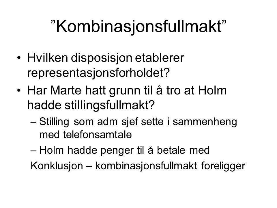 """""""Kombinasjonsfullmakt"""" Hvilken disposisjon etablerer representasjonsforholdet? Har Marte hatt grunn til å tro at Holm hadde stillingsfullmakt? –Stilli"""