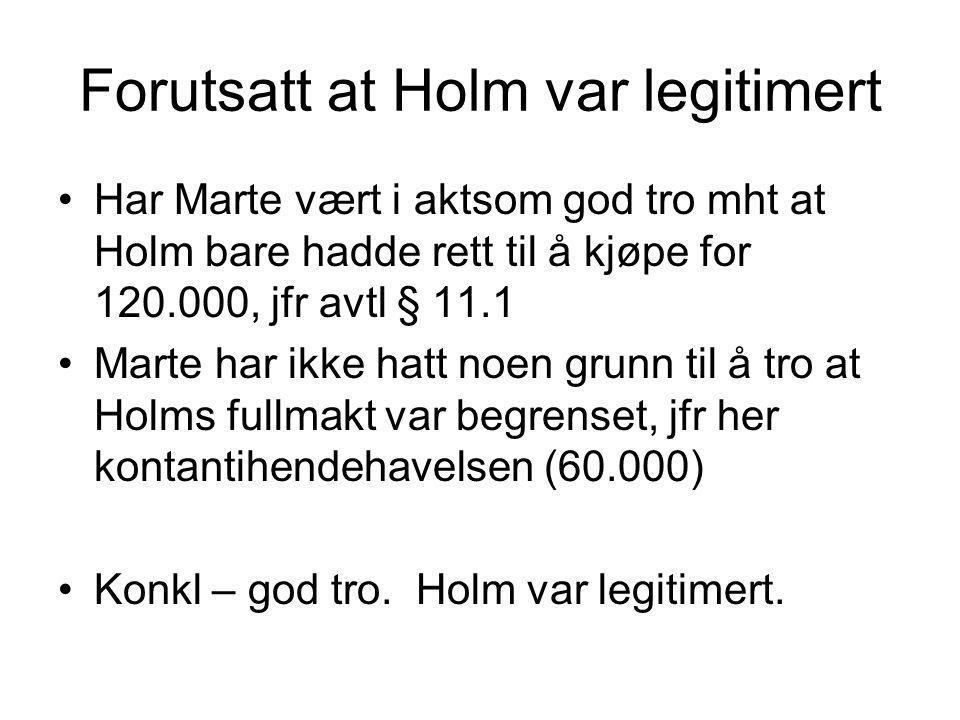 Forutsatt at Holm var legitimert Har Marte vært i aktsom god tro mht at Holm bare hadde rett til å kjøpe for 120.000, jfr avtl § 11.1 Marte har ikke h