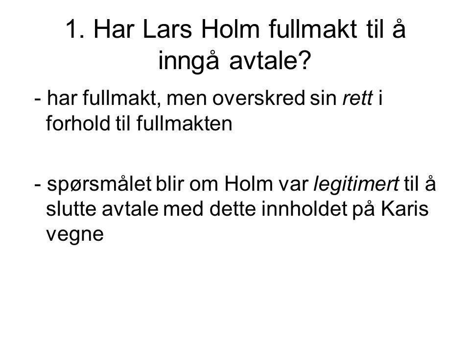 1. Har Lars Holm fullmakt til å inngå avtale? - har fullmakt, men overskred sin rett i forhold til fullmakten - spørsmålet blir om Holm var legitimert