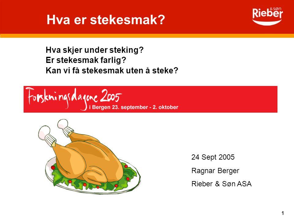 1 Hva er stekesmak? Hva skjer under steking? Er stekesmak farlig? Kan vi få stekesmak uten å steke? 24 Sept 2005 Ragnar Berger Rieber & Søn ASA