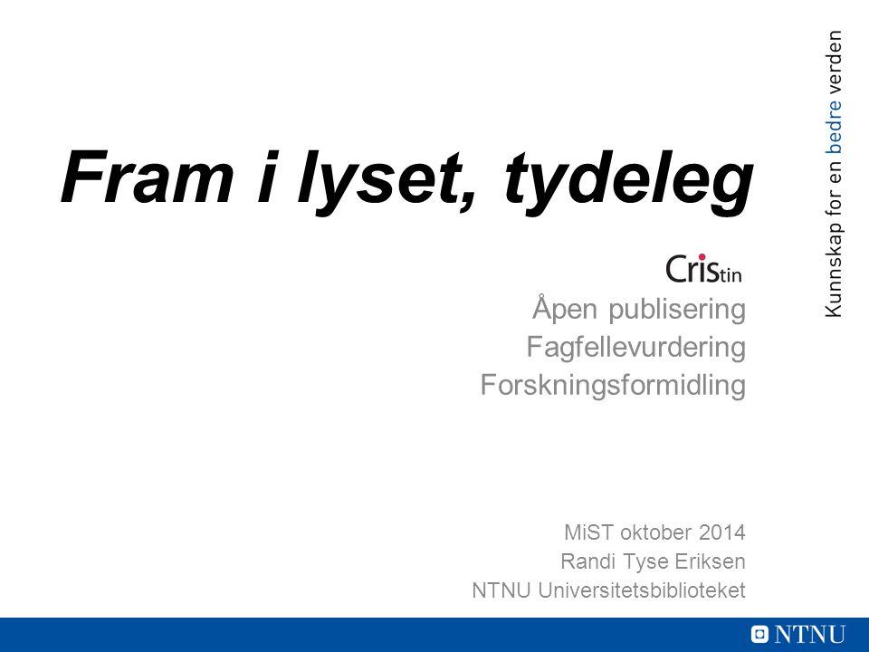 Fram i lyset, tydeleg Åpen publisering Fagfellevurdering Forskningsformidling MiST oktober 2014 Randi Tyse Eriksen NTNU Universitetsbiblioteket