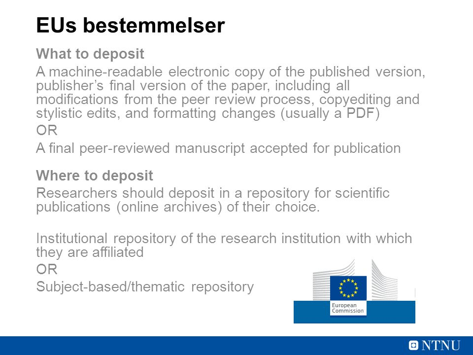 EUs bestemmelser What to deposit A machine-readable electronic copy of the published version, publisher's final version of the paper, including all modifications from the peer review process, copyediting and stylistic edits, and formatting changes (usually a PDF) OR A final peer-reviewed manuscript accepted for publication Where to deposit Researchers should deposit in a repository for scientific publications (online archives) of their choice.
