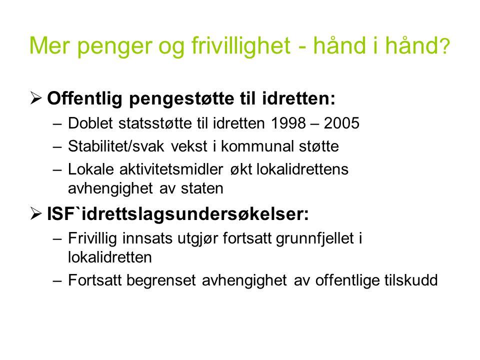 Mer penger og frivillighet - hånd i hånd ?  Offentlig pengestøtte til idretten: –Doblet statsstøtte til idretten 1998 – 2005 –Stabilitet/svak vekst i